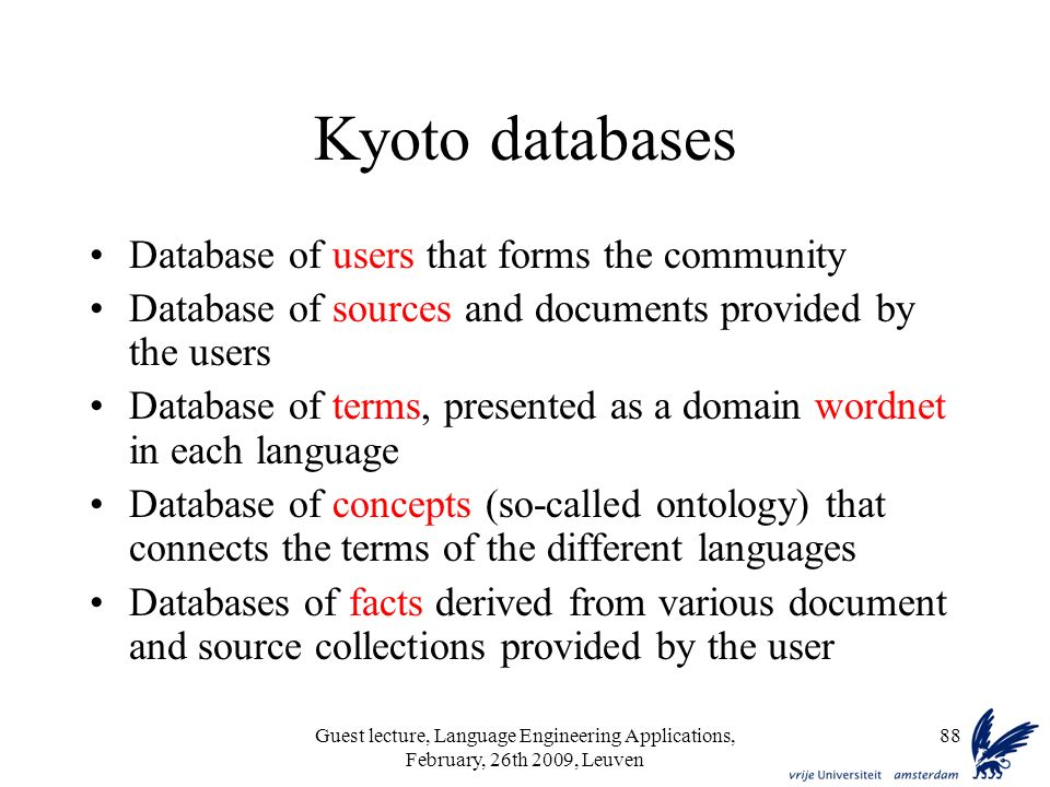Guest lecture, Language Engineering Applications, February, 26th 2009, Leuven 88 Kyoto databases Database of users that forms the community Database of sources and documents provided by the users Database of terms, presented as a domain wordnet in each language Database of concepts (so-called ontology) that connects the terms of the different languages Databases of facts derived from various document and source collections provided by the user