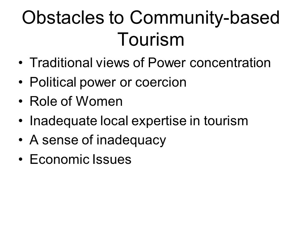 Obstacles to Community-based Tourism Traditional views of Power concentration Political power or coercion Role of Women Inadequate local expertise in
