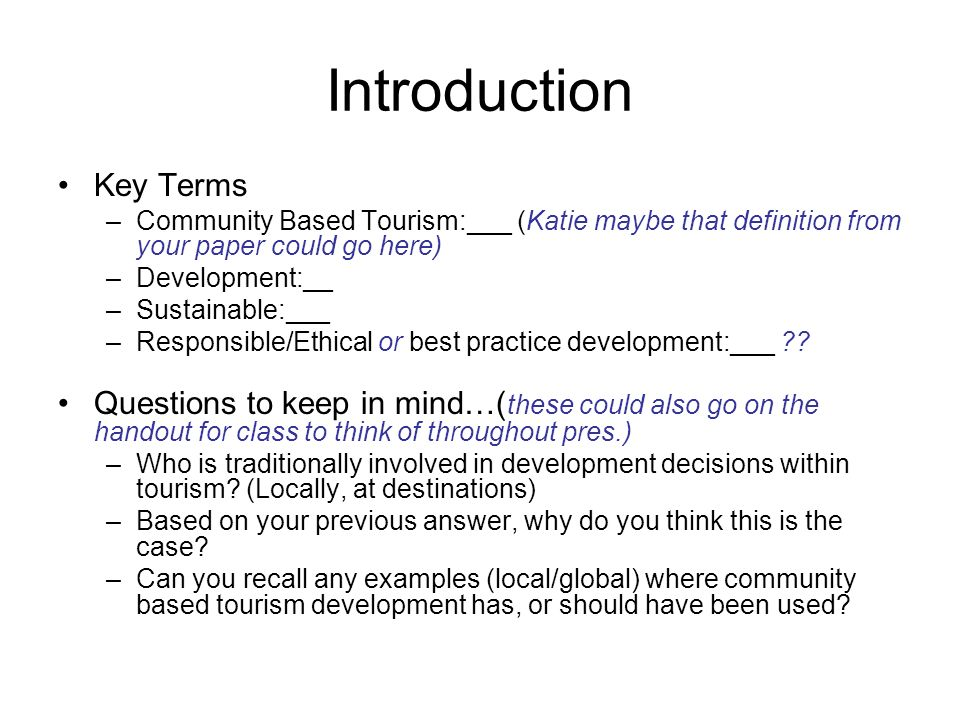 Introduction Key Terms –Community Based Tourism:___ (Katie maybe that definition from your paper could go here) –Development:__ –Sustainable:___ –Resp