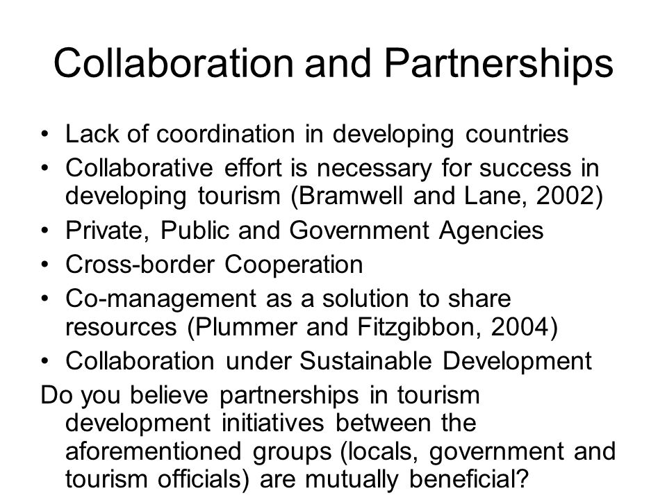 Collaboration and Partnerships Lack of coordination in developing countries Collaborative effort is necessary for success in developing tourism (Bramw
