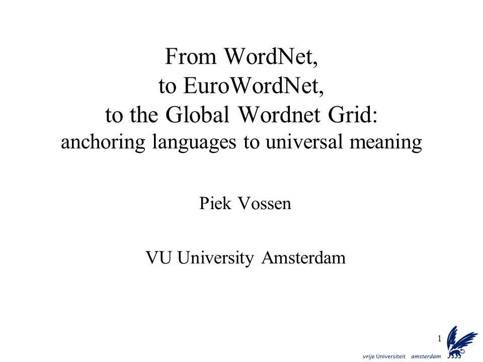 1 From WordNet, to EuroWordNet, to the Global Wordnet Grid: anchoring languages to universal meaning Piek Vossen VU University Amsterdam