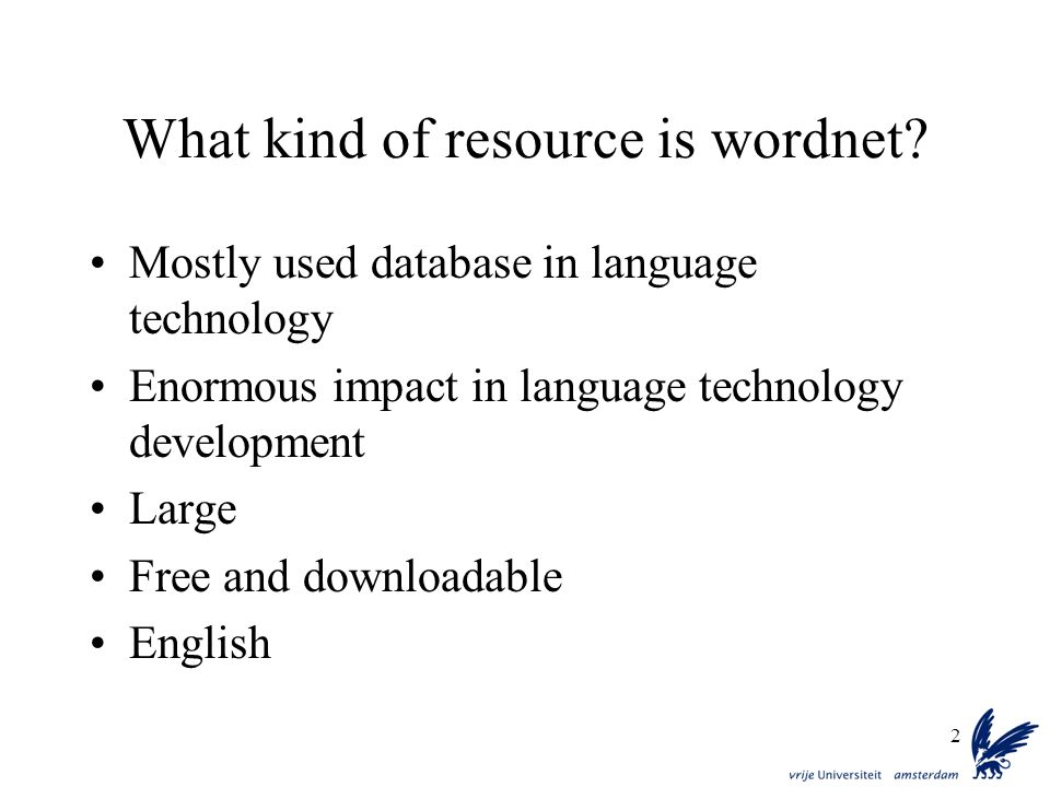 2 What kind of resource is wordnet? Mostly used database in language technology Enormous impact in language technology development Large Free and down