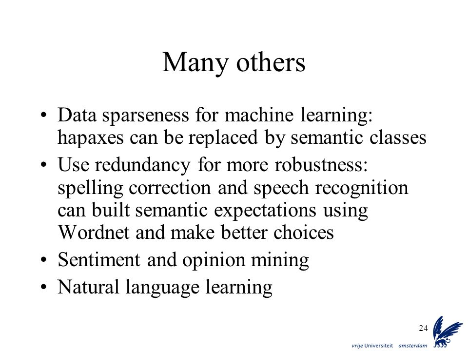 24 Many others Data sparseness for machine learning: hapaxes can be replaced by semantic classes Use redundancy for more robustness: spelling correcti