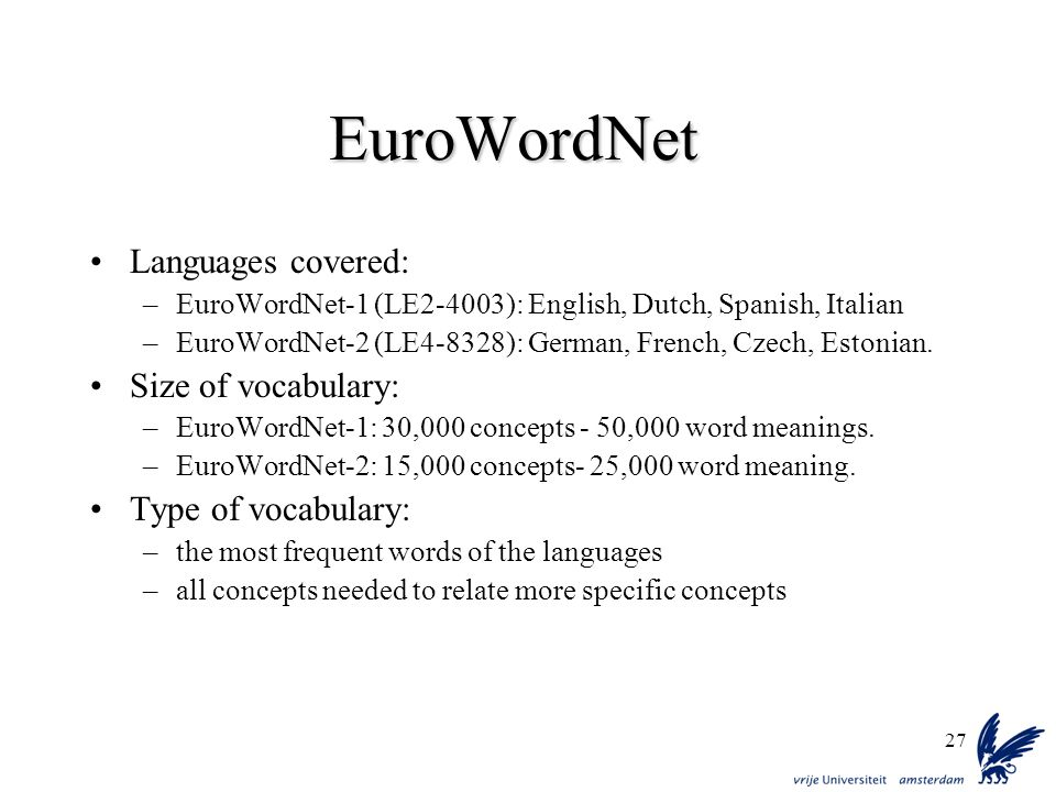 27 EuroWordNet Languages covered: –EuroWordNet-1 (LE2-4003): English, Dutch, Spanish, Italian –EuroWordNet-2 (LE4-8328): German, French, Czech, Estoni