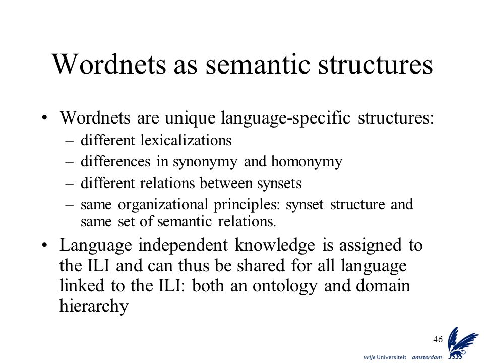 46 Wordnets as semantic structures Wordnets are unique language-specific structures: –different lexicalizations –differences in synonymy and homonymy