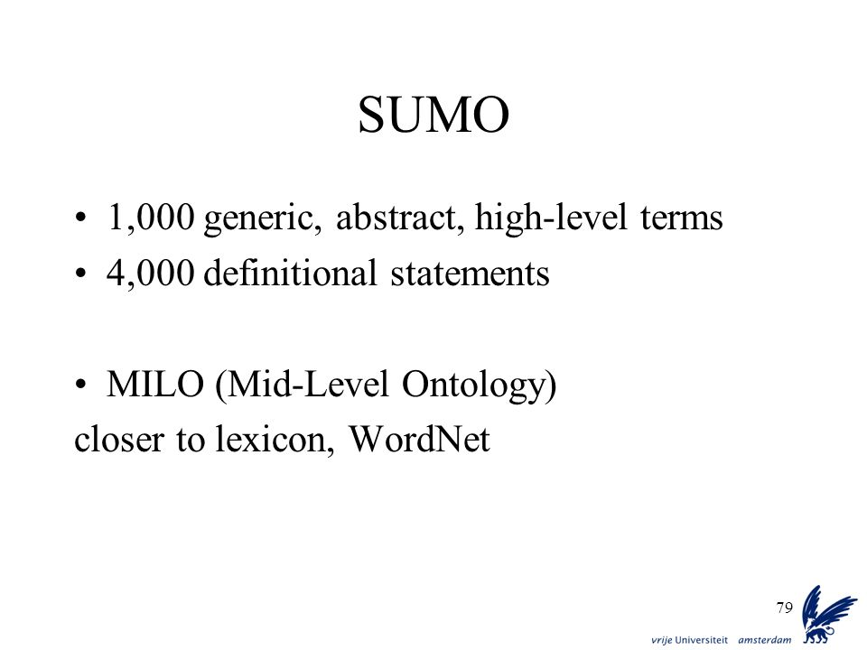 79 SUMO 1,000 generic, abstract, high-level terms 4,000 definitional statements MILO (Mid-Level Ontology) closer to lexicon, WordNet