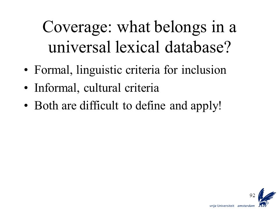 92 Coverage: what belongs in a universal lexical database? Formal, linguistic criteria for inclusion Informal, cultural criteria Both are difficult to