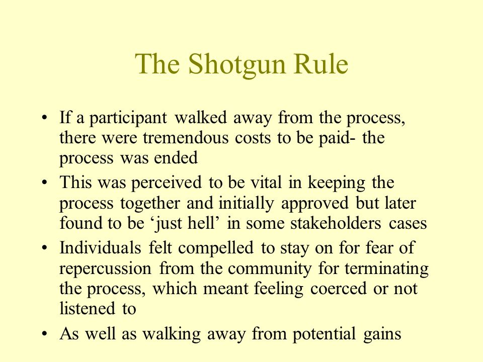 The Shotgun Rule If a participant walked away from the process, there were tremendous costs to be paid- the process was ended This was perceived to be