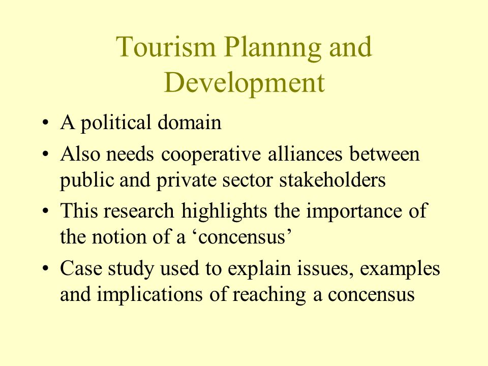 Tourism Plannng and Development A political domain Also needs cooperative alliances between public and private sector stakeholders This research highlights the importance of the notion of a concensus Case study used to explain issues, examples and implications of reaching a concensus