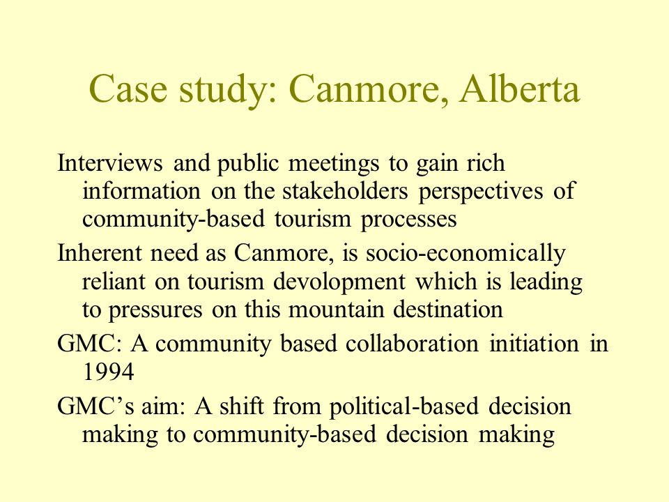 Case study: Canmore, Alberta Interviews and public meetings to gain rich information on the stakeholders perspectives of community-based tourism proce