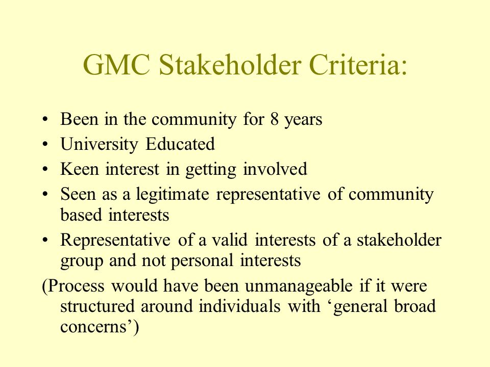 GMC Stakeholder Criteria: Been in the community for 8 years University Educated Keen interest in getting involved Seen as a legitimate representative of community based interests Representative of a valid interests of a stakeholder group and not personal interests (Process would have been unmanageable if it were structured around individuals with general broad concerns)