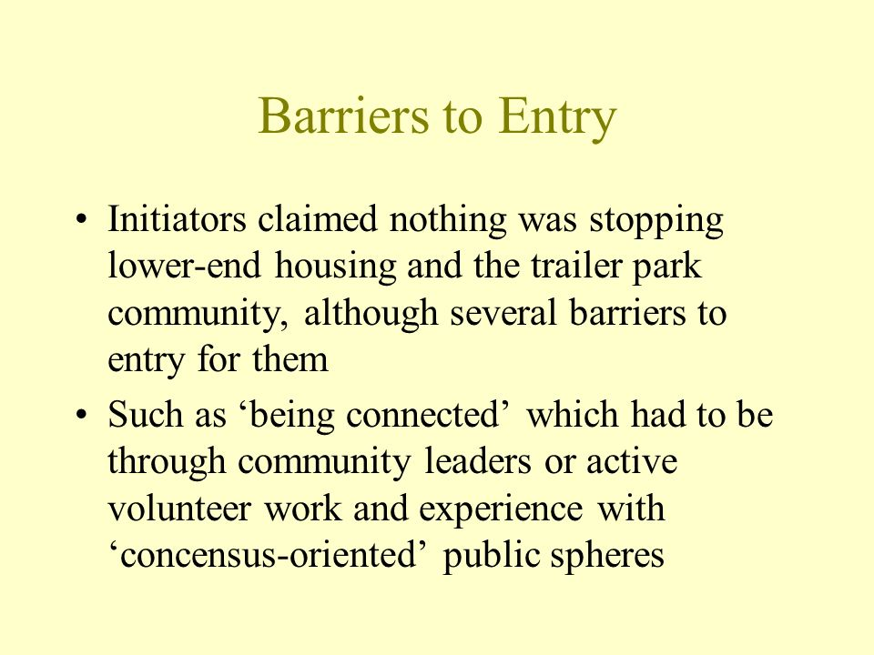 Barriers to Entry Initiators claimed nothing was stopping lower-end housing and the trailer park community, although several barriers to entry for them Such as being connected which had to be through community leaders or active volunteer work and experience with concensus-oriented public spheres
