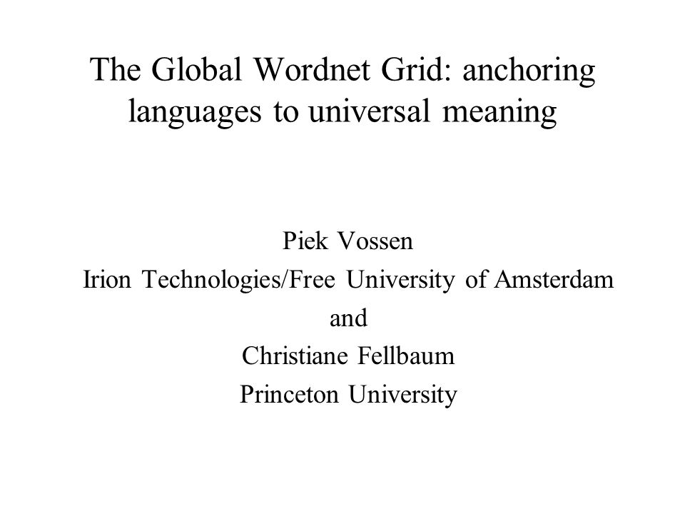 The Global Wordnet Grid: anchoring languages to universal meaning Piek Vossen Irion Technologies/Free University of Amsterdam and Christiane Fellbaum