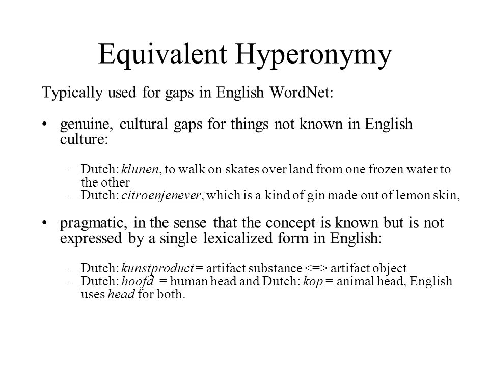 Equivalent Hyperonymy Typically used for gaps in English WordNet: genuine, cultural gaps for things not known in English culture: –Dutch: klunen, to w