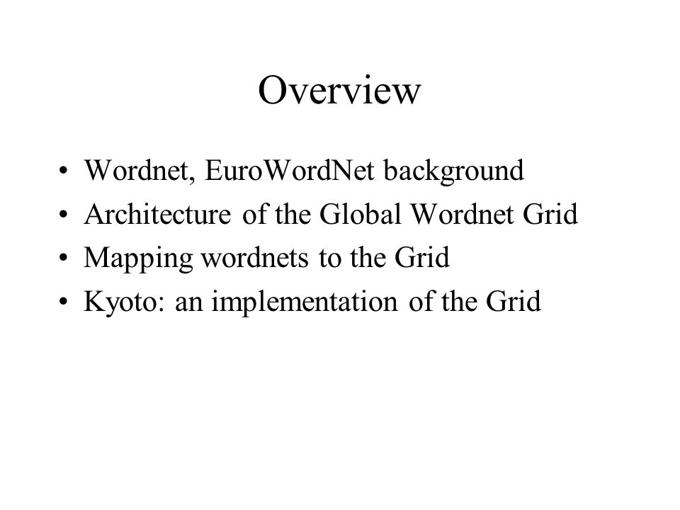 Overview Wordnet, EuroWordNet background Architecture of the Global Wordnet Grid Mapping wordnets to the Grid Kyoto: an implementation of the Grid