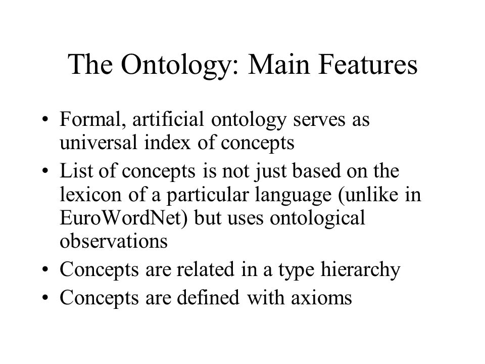 The Ontology: Main Features Formal, artificial ontology serves as universal index of concepts List of concepts is not just based on the lexicon of a p