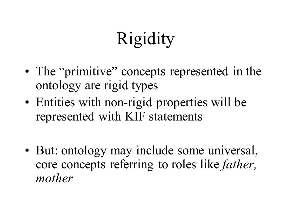 Rigidity The primitive concepts represented in the ontology are rigid types Entities with non-rigid properties will be represented with KIF statements