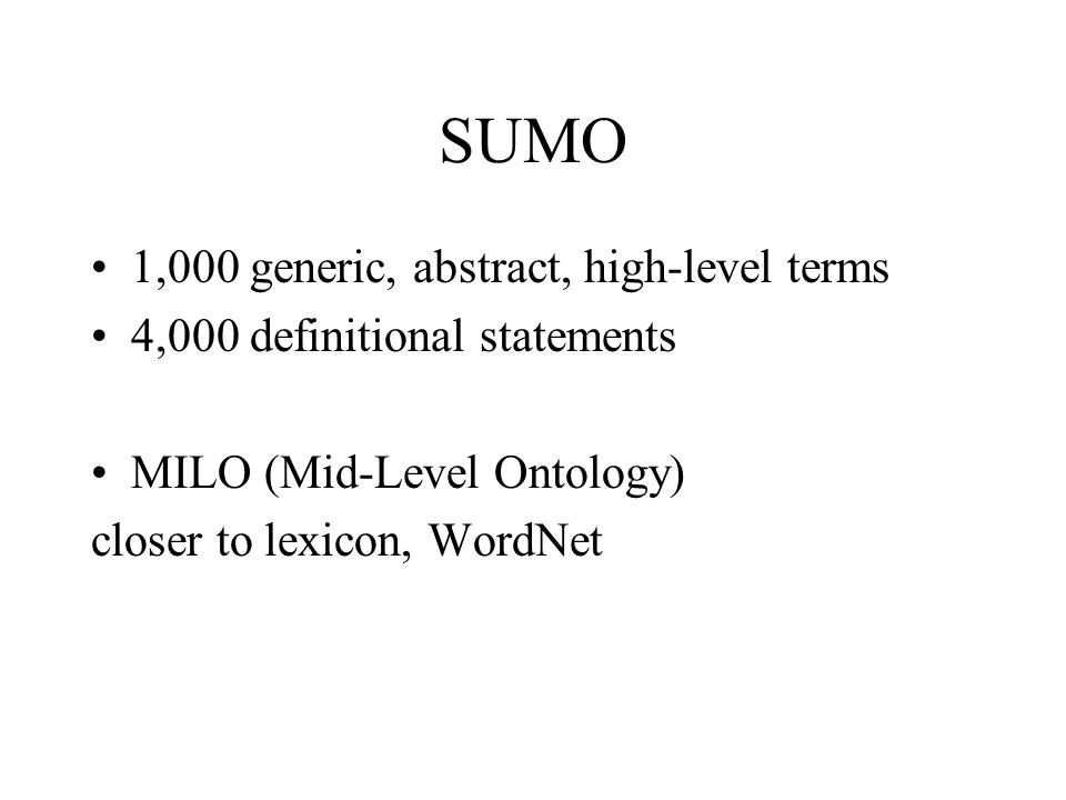 SUMO 1,000 generic, abstract, high-level terms 4,000 definitional statements MILO (Mid-Level Ontology) closer to lexicon, WordNet