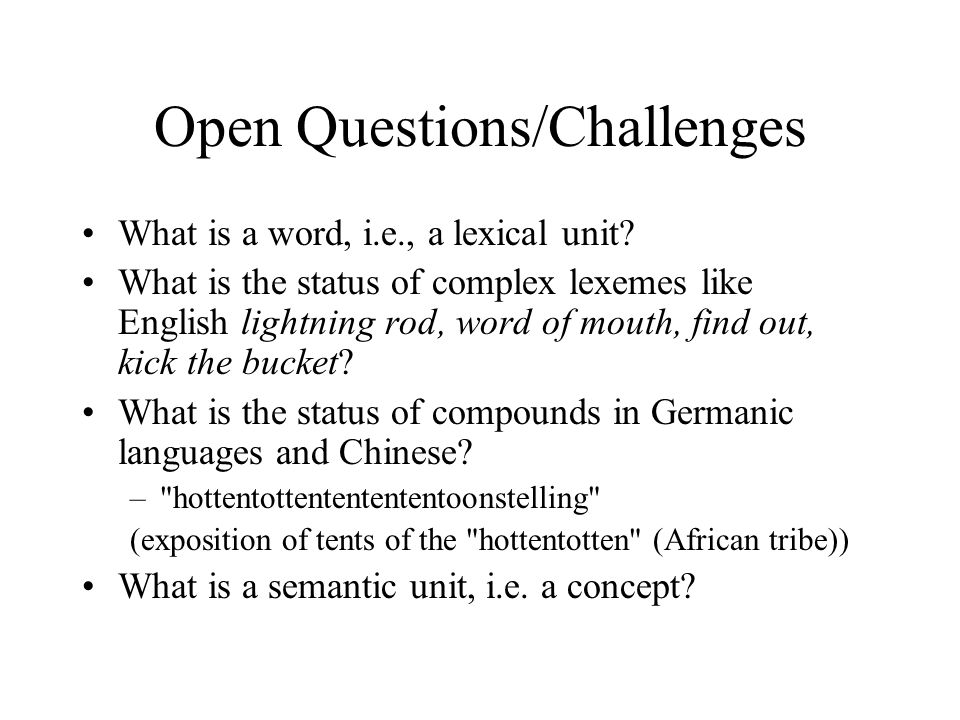 Open Questions/Challenges What is a word, i.e., a lexical unit? What is the status of complex lexemes like English lightning rod, word of mouth, find