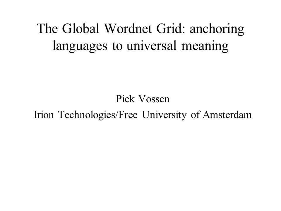The Global Wordnet Grid: anchoring languages to universal meaning Piek Vossen Irion Technologies/Free University of Amsterdam