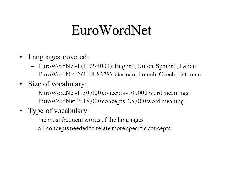 EuroWordNet Languages covered: –EuroWordNet-1 (LE2-4003): English, Dutch, Spanish, Italian –EuroWordNet-2 (LE4-8328): German, French, Czech, Estonian.