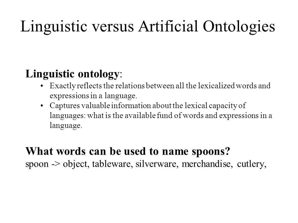 Linguistic ontology: Exactly reflects the relations between all the lexicalized words and expressions in a language. Captures valuable information abo