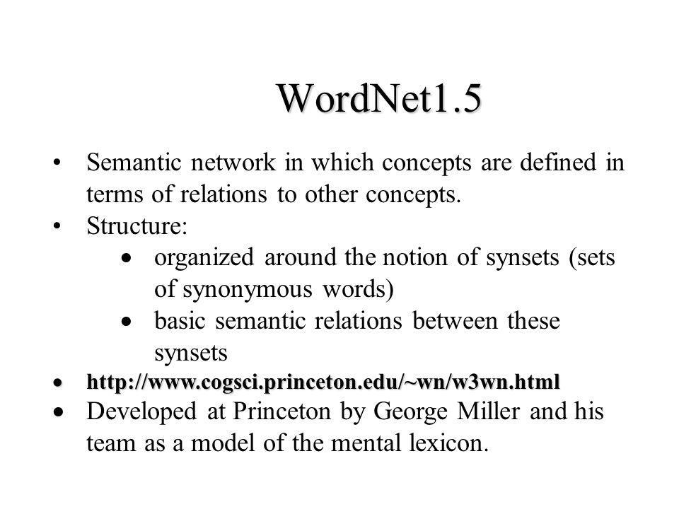 WordNet1.5 Semantic network in which concepts are defined in terms of relations to other concepts. Structure: organized around the notion of synsets (