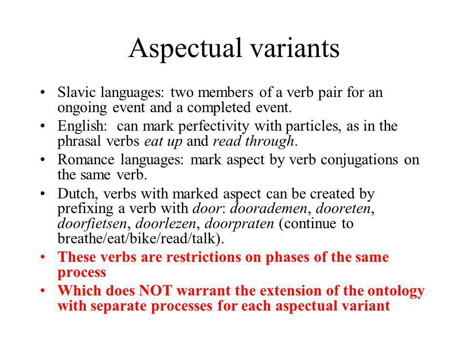 Aspectual variants Slavic languages: two members of a verb pair for an ongoing event and a completed event. English: can mark perfectivity with partic