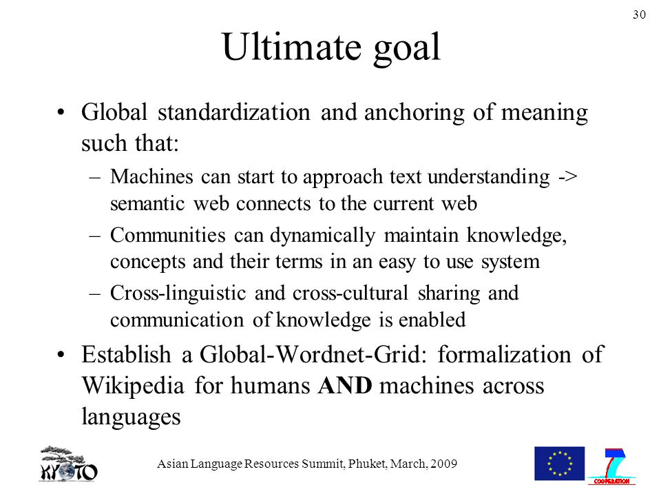 Asian Language Resources Summit, Phuket, March, 2009 30 Ultimate goal Global standardization and anchoring of meaning such that: –Machines can start to approach text understanding -> semantic web connects to the current web –Communities can dynamically maintain knowledge, concepts and their terms in an easy to use system –Cross-linguistic and cross-cultural sharing and communication of knowledge is enabled Establish a Global-Wordnet-Grid: formalization of Wikipedia for humans AND machines across languages