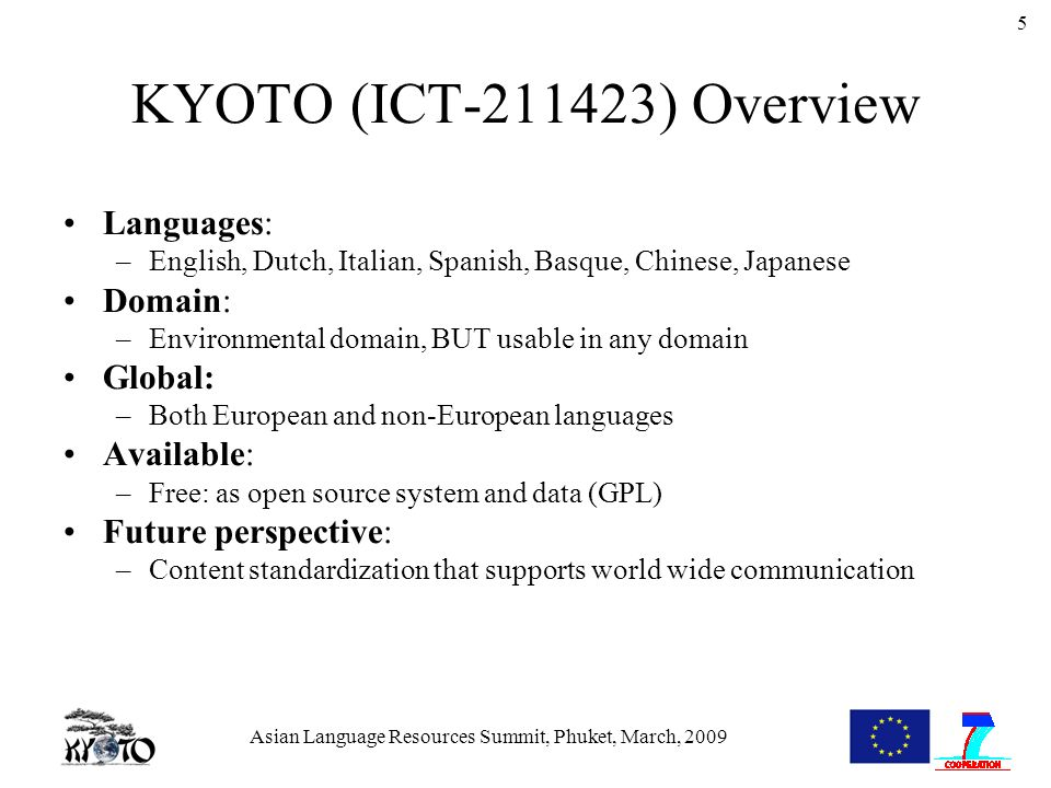 Asian Language Resources Summit, Phuket, March, 2009 5 KYOTO (ICT-211423) Overview Languages: –English, Dutch, Italian, Spanish, Basque, Chinese, Japanese Domain: –Environmental domain, BUT usable in any domain Global: –Both European and non-European languages Available: –Free: as open source system and data (GPL) Future perspective: –Content standardization that supports world wide communication