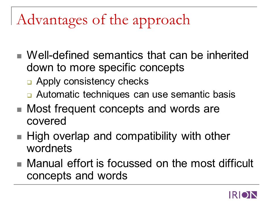 Advantages of the approach Well-defined semantics that can be inherited down to more specific concepts Apply consistency checks Automatic techniques can use semantic basis Most frequent concepts and words are covered High overlap and compatibility with other wordnets Manual effort is focussed on the most difficult concepts and words