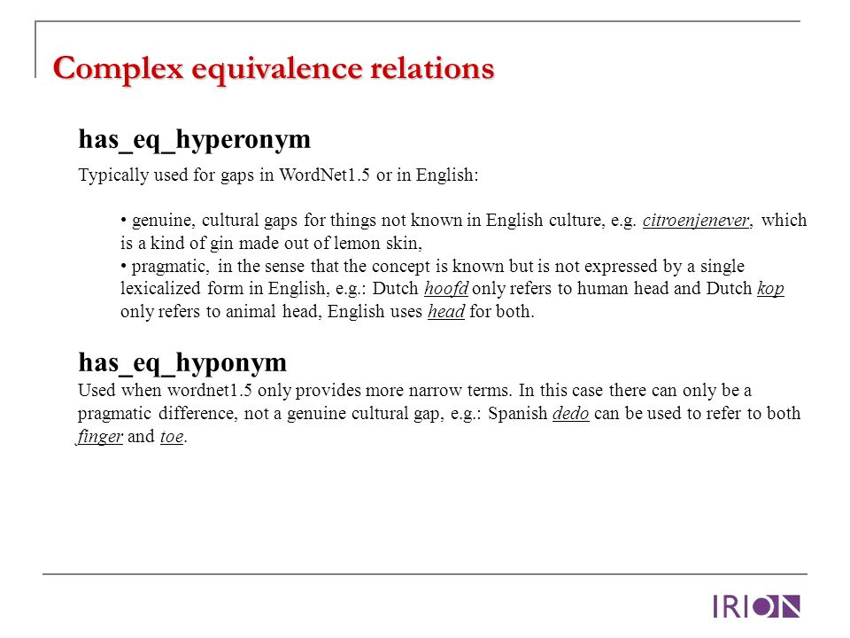 Complex equivalence relations has_eq_hyperonym Typically used for gaps in WordNet1.5 or in English: genuine, cultural gaps for things not known in English culture, e.g.