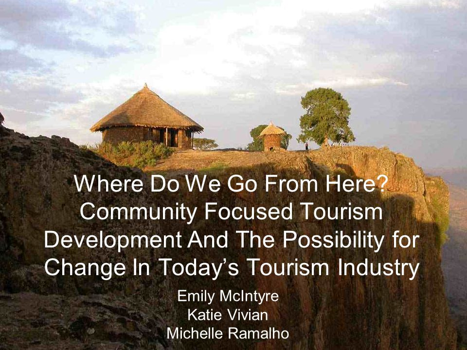 Where Do We Go From Here? Community Focused Tourism Development And The Possibility for Change In Todays Tourism Industry Emily McIntyre Katie Vivian
