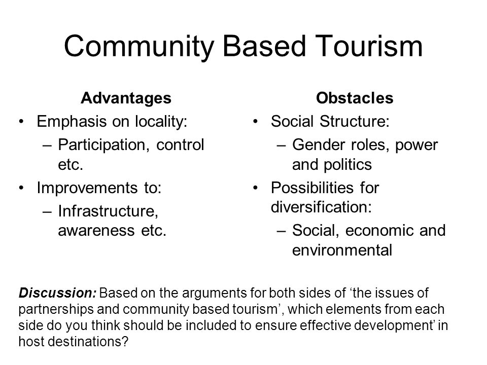 Community Based Tourism Advantages Emphasis on locality: –Participation, control etc. Improvements to: –Infrastructure, awareness etc. Obstacles Socia