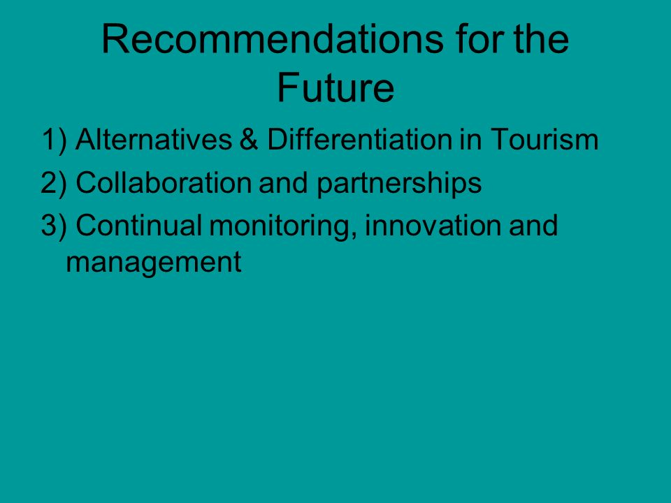 Recommendations for the Future 1) Alternatives & Differentiation in Tourism 2) Collaboration and partnerships 3) Continual monitoring, innovation and