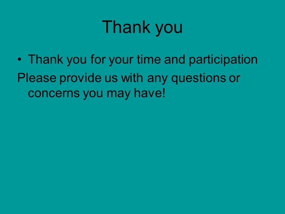 Thank you Thank you for your time and participation Please provide us with any questions or concerns you may have!