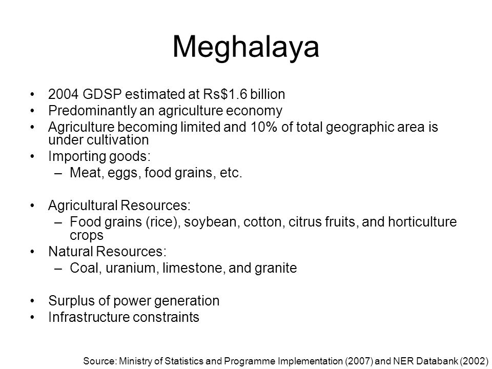 Meghalaya 2004 GDSP estimated at Rs$1.6 billion Predominantly an agriculture economy Agriculture becoming limited and 10% of total geographic area is