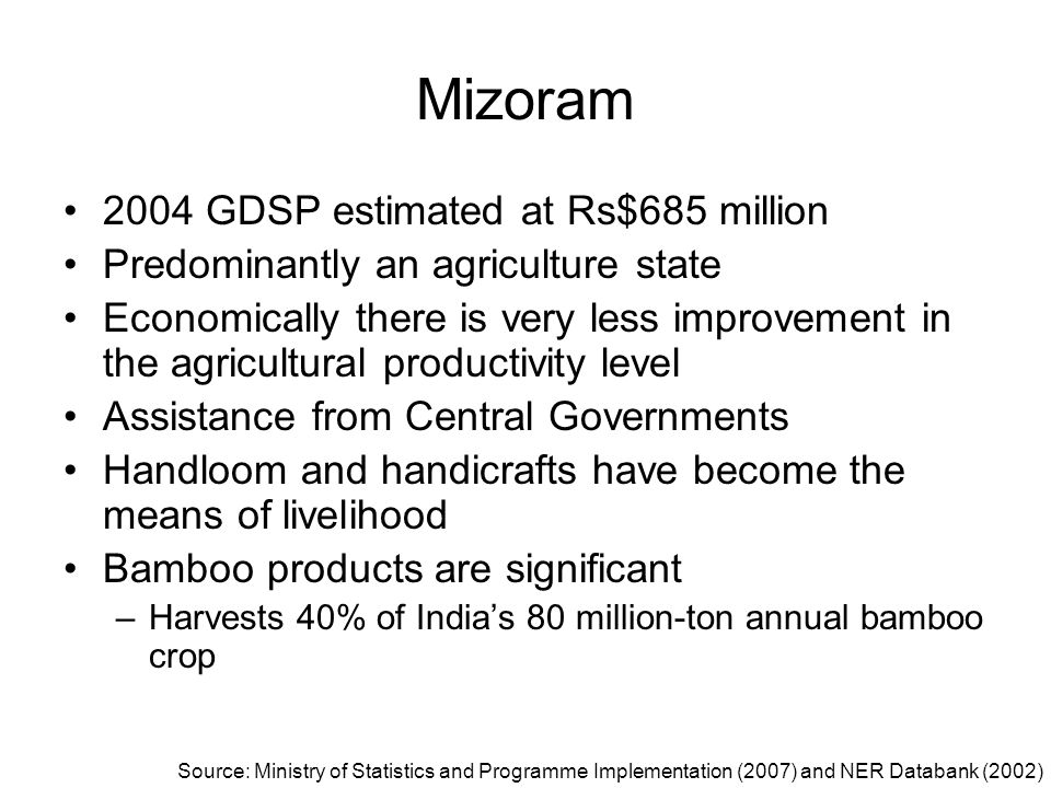 Mizoram 2004 GDSP estimated at Rs$685 million Predominantly an agriculture state Economically there is very less improvement in the agricultural produ