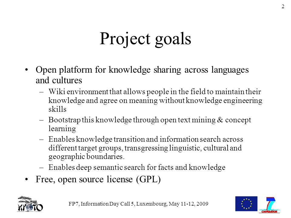 FP7, Information Day Call 5, Luxembourg, May 11-12, 2009 2 Project goals Open platform for knowledge sharing across languages and cultures –Wiki envir