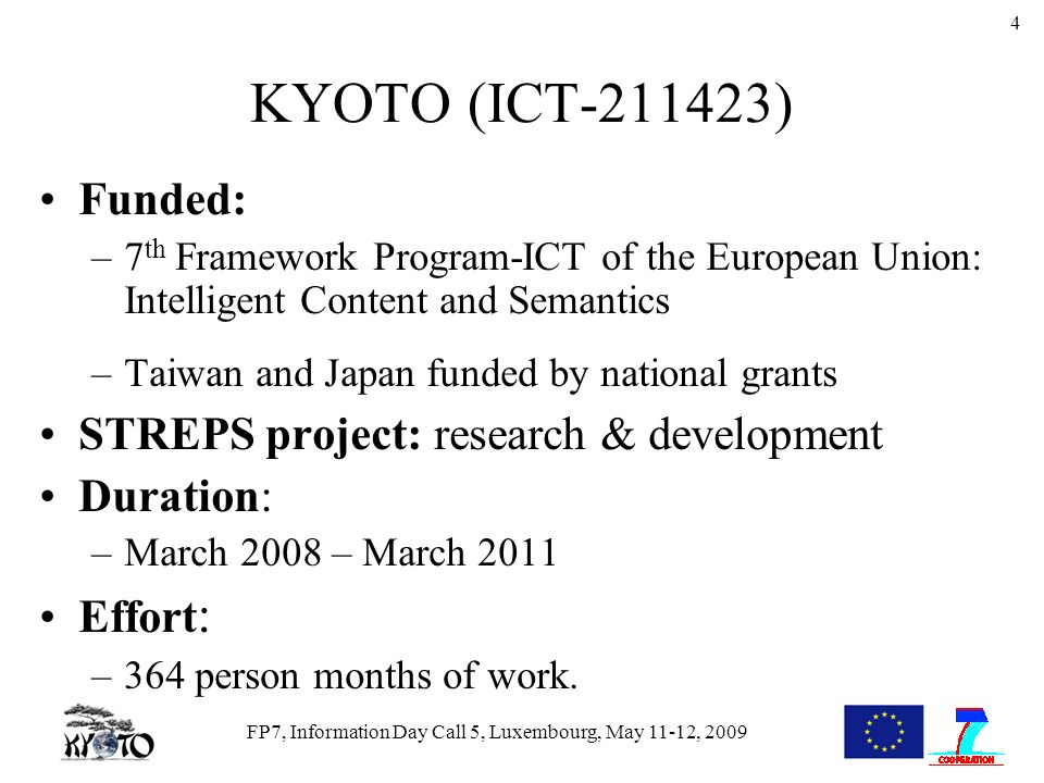 FP7, Information Day Call 5, Luxembourg, May 11-12, 2009 4 KYOTO (ICT-211423) Funded: –7 th Framework Program-ICT of the European Union: Intelligent Content and Semantics –Taiwan and Japan funded by national grants STREPS project: research & development Duration: –March 2008 – March 2011 Effort : –364 person months of work.