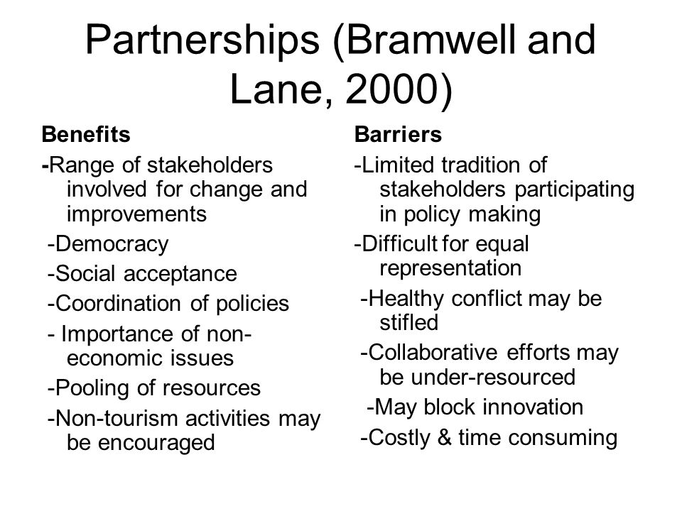Partnerships (Bramwell and Lane, 2000) Benefits -Range of stakeholders involved for change and improvements -Democracy -Social acceptance -Coordinatio