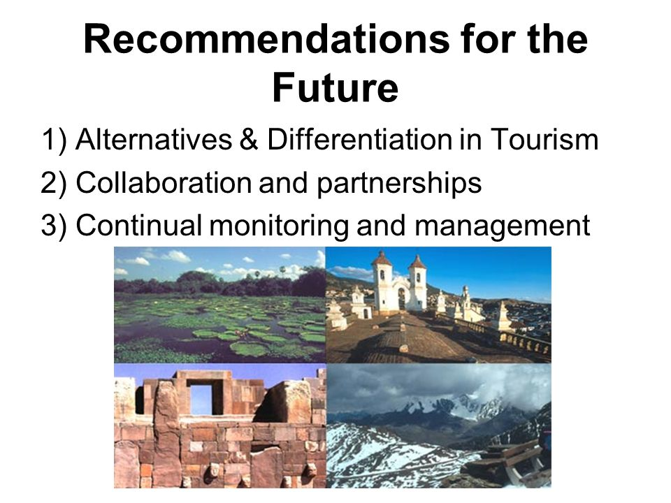Recommendations for the Future 1) Alternatives & Differentiation in Tourism 2) Collaboration and partnerships 3) Continual monitoring and management