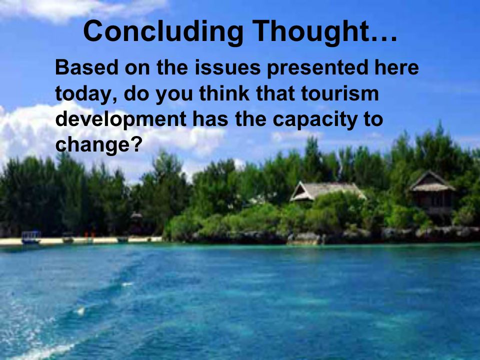 Concluding Thought… Based on the issues presented here today, do you think that tourism development has the capacity to change?