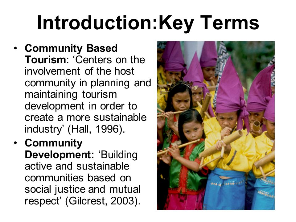 Introduction:Key Terms Community Based Tourism: Centers on the involvement of the host community in planning and maintaining tourism development in or