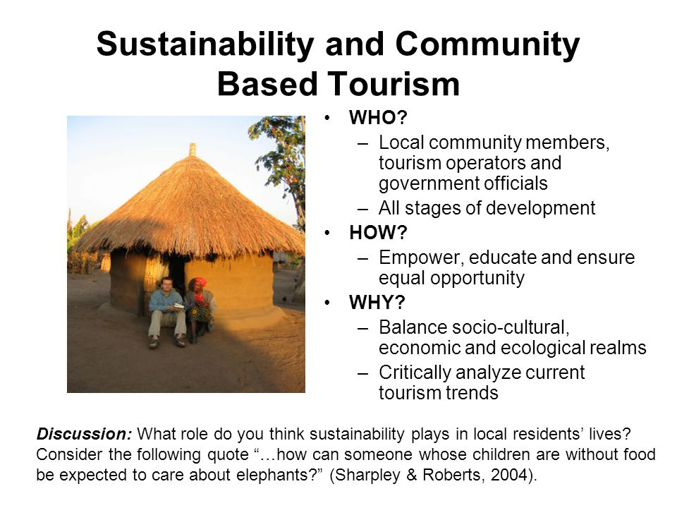 Sustainability and Community Based Tourism WHO? –Local community members, tourism operators and government officials –All stages of development HOW? –