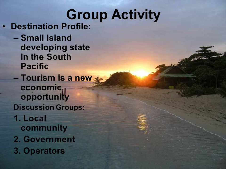 Group Activity Destination Profile: –Small island developing state in the South Pacific –Tourism is a new economic opportunity Discussion Groups: 1. L