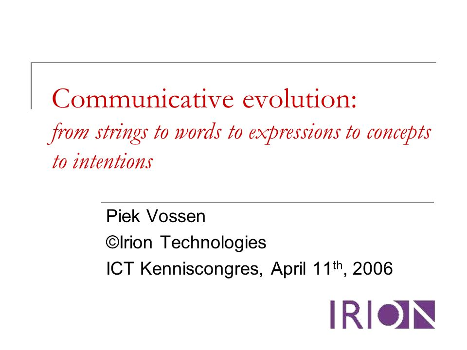 Communicative evolution: from strings to words to expressions to concepts to intentions Piek Vossen ©Irion Technologies ICT Kenniscongres, April 11 th, 2006