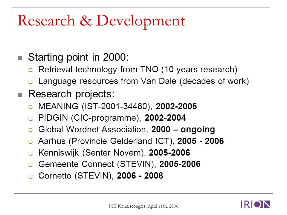 ICT Kenniscongres, April 11th, 2006 Research & Development Starting point in 2000: Retrieval technology from TNO (10 years research) Language resources from Van Dale (decades of work) Research projects: MEANING (IST-2001-34460), 2002-2005 PIDGIN (CIC-programme), 2002-2004 Global Wordnet Association, 2000 – ongoing Aarhus (Provincie Gelderland ICT), 2005 - 2006 Kenniswijk (Senter Novem), 2005-2006 Gemeente Connect (STEVIN), 2005-2006 Cornetto (STEVIN), 2006 - 2008