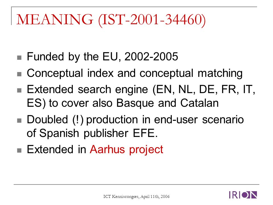 ICT Kenniscongres, April 11th, 2006 MEANING (IST-2001-34460) Funded by the EU, 2002-2005 Conceptual index and conceptual matching Extended search engine (EN, NL, DE, FR, IT, ES) to cover also Basque and Catalan Doubled (!) production in end-user scenario of Spanish publisher EFE.