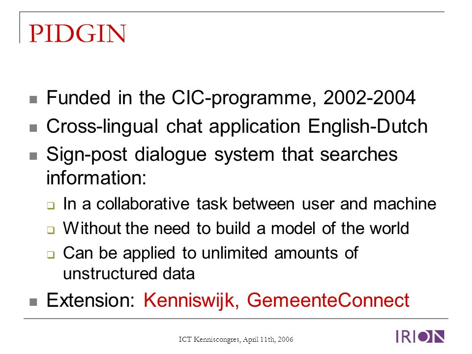 ICT Kenniscongres, April 11th, 2006 PIDGIN Funded in the CIC-programme, 2002-2004 Cross-lingual chat application English-Dutch Sign-post dialogue system that searches information: In a collaborative task between user and machine Without the need to build a model of the world Can be applied to unlimited amounts of unstructured data Extension: Kenniswijk, GemeenteConnect